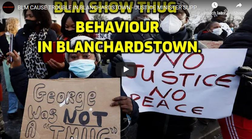 BLM CAUSE TROUBLE IN BLANCHARDSTOWN – JUSTICE MINISTER SUPPORTS CRIMINAL?