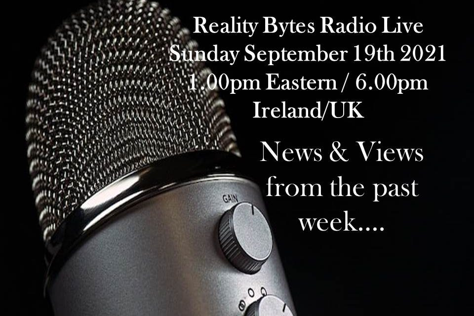 Reality Bytes Radio Live with News & Views – September 19th 2021
